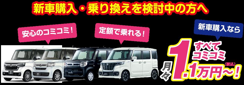 新車購入・乗り換えを検討中の方へ 安心のコミコミ!定額で乗れる!新車購入なら月々1.1万円~